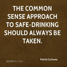 Patrick Cochrane  - The common sense approach to safe-drinking should always be taken.