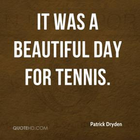 Patrick Dryden  - It was a beautiful day for tennis.