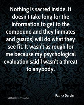 Patrick Durbin  - Nothing is sacred inside. It doesn't take long for the information to get to the compound and they (inmates and guards) will do what they see fit. It wasn't as rough for me because my psychological evaluation said I wasn't a threat to anybody.