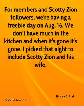 Patrick Griffet  - For members and Scotty Zion followers, we're having a freebie day on Aug. 16. We don't have much in the kitchen and when it's gone it's gone. I picked that night to include Scotty Zion and his wife.