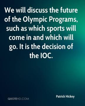 Patrick Hickey  - We will discuss the future of the Olympic Programs, such as which sports will come in and which will go. It is the decision of the IOC.