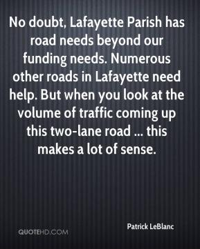 Patrick LeBlanc  - No doubt, Lafayette Parish has road needs beyond our funding needs. Numerous other roads in Lafayette need help. But when you look at the volume of traffic coming up this two-lane road ... this makes a lot of sense.