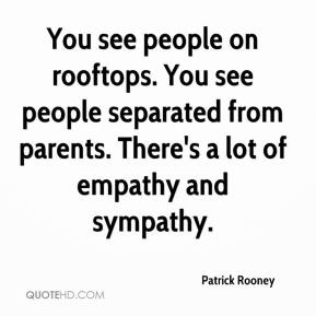 Patrick Rooney  - You see people on rooftops. You see people separated from parents. There's a lot of empathy and sympathy.