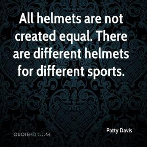 Patty Davis  - All helmets are not created equal. There are different helmets for different sports.