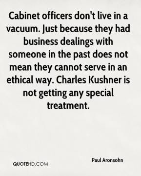 Paul Aronsohn  - Cabinet officers don't live in a vacuum. Just because they had business dealings with someone in the past does not mean they cannot serve in an ethical way. Charles Kushner is not getting any special treatment.