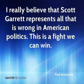 Paul Aronsohn  - I really believe that Scott Garrett represents all that is wrong in American politics. This is a fight we can win.