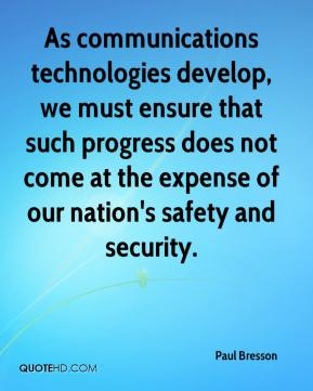 Paul Bresson  - As communications technologies develop, we must ensure that such progress does not come at the expense of our nation's safety and security.