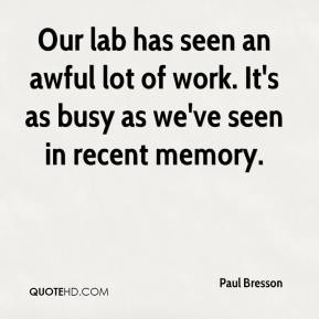 Paul Bresson  - Our lab has seen an awful lot of work. It's as busy as we've seen in recent memory.