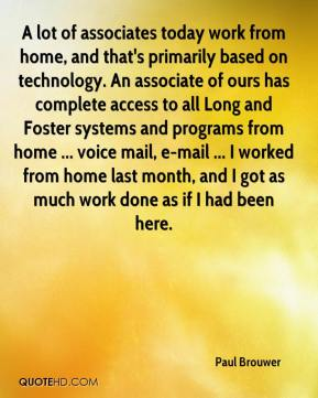 Paul Brouwer  - A lot of associates today work from home, and that's primarily based on technology. An associate of ours has complete access to all Long and Foster systems and programs from home ... voice mail, e-mail ... I worked from home last month, and I got as much work done as if I had been here.