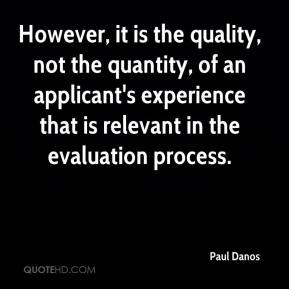 Paul Danos  - However, it is the quality, not the quantity, of an applicant's experience that is relevant in the evaluation process.
