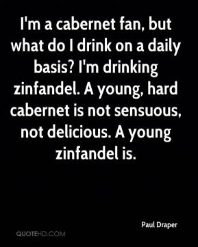Paul Draper  - I'm a cabernet fan, but what do I drink on a daily basis? I'm drinking zinfandel. A young, hard cabernet is not sensuous, not delicious. A young zinfandel is.