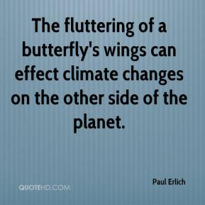 Paul Erlich  - The fluttering of a butterfly's wings can effect climate changes on the other side of the planet.