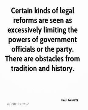 Paul Gewirtz  - Certain kinds of legal reforms are seen as excessively limiting the powers of government officials or the party. There are obstacles from tradition and history.