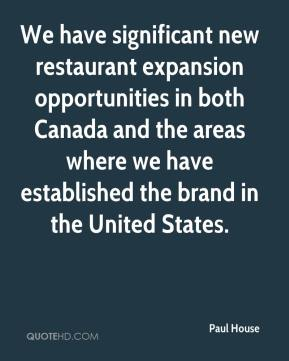 Paul House  - We have significant new restaurant expansion opportunities in both Canada and the areas where we have established the brand in the United States.