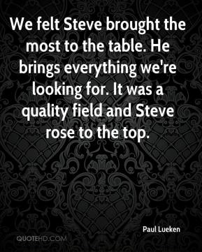 Paul Lueken  - We felt Steve brought the most to the table. He brings everything we're looking for. It was a quality field and Steve rose to the top.