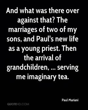 Paul Mariani  - And what was there over against that? The marriages of two of my sons, and Paul's new life as a young priest. Then the arrival of grandchildren, ... serving me imaginary tea.