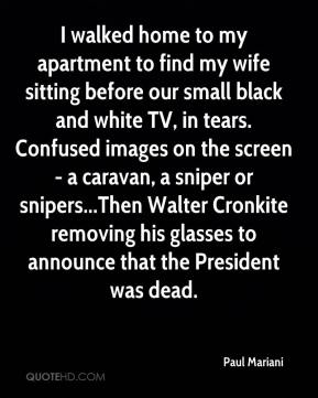 Paul Mariani  - I walked home to my apartment to find my wife sitting before our small black and white TV, in tears. Confused images on the screen - a caravan, a sniper or snipers...Then Walter Cronkite removing his glasses to announce that the President was dead.