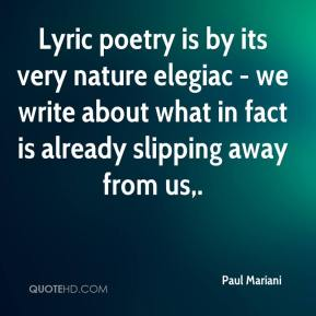 Paul Mariani  - Lyric poetry is by its very nature elegiac - we write about what in fact is already slipping away from us.