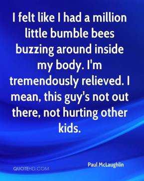 Paul McLaughlin  - I felt like I had a million little bumble bees buzzing around inside my body. I'm tremendously relieved. I mean, this guy's not out there, not hurting other kids.