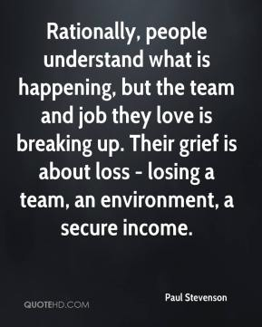 Paul Stevenson  - Rationally, people understand what is happening, but the team and job they love is breaking up. Their grief is about loss - losing a team, an environment, a secure income.