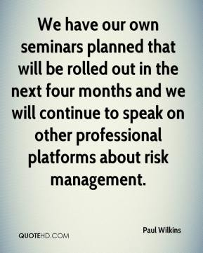 Paul Wilkins  - We have our own seminars planned that will be rolled out in the next four months and we will continue to speak on other professional platforms about risk management.