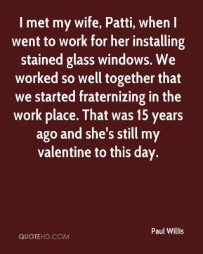 Paul Willis  - I met my wife, Patti, when I went to work for her installing stained glass windows. We worked so well together that we started fraternizing in the work place. That was 15 years ago and she's still my valentine to this day.