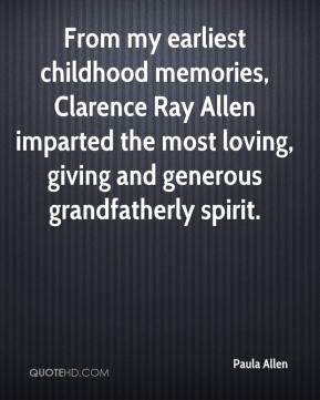 Paula Allen  - From my earliest childhood memories, Clarence Ray Allen imparted the most loving, giving and generous grandfatherly spirit.