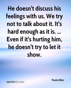 Paula Allen  - He doesn't discuss his feelings with us. We try not to talk about it. It's hard enough as it is. ... Even if it's hurting him, he doesn't try to let it show.