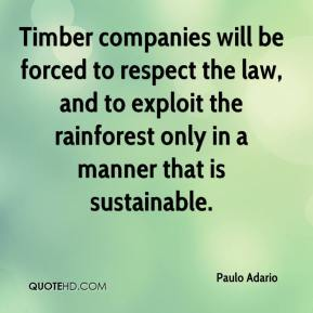 Paulo Adario  - Timber companies will be forced to respect the law, and to exploit the rainforest only in a manner that is sustainable.