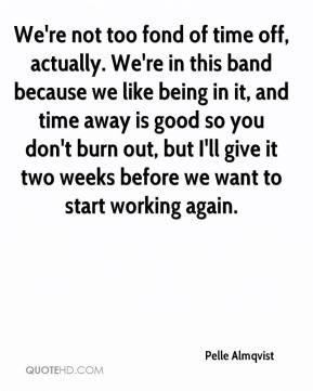 Pelle Almqvist  - We're not too fond of time off, actually. We're in this band because we like being in it, and time away is good so you don't burn out, but I'll give it two weeks before we want to start working again.