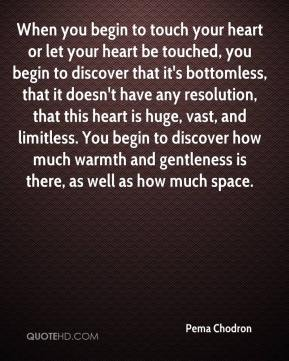 Pema Chodron  - When you begin to touch your heart or let your heart be touched, you begin to discover that it's bottomless, that it doesn't have any resolution, that this heart is huge, vast, and limitless. You begin to discover how much warmth and gentleness is there, as well as how much space.