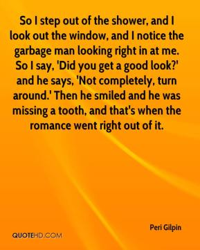 Peri Gilpin  - So I step out of the shower, and I look out the window, and I notice the garbage man looking right in at me. So I say, 'Did you get a good look?' and he says, 'Not completely, turn around.' Then he smiled and he was missing a tooth, and that's when the romance went right out of it.