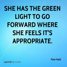 Pete Hald  - She has the green light to go forward where she feels it's appropriate.
