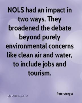 Peter Aengst  - NOLS had an impact in two ways. They broadened the debate beyond purely environmental concerns like clean air and water, to include jobs and tourism.