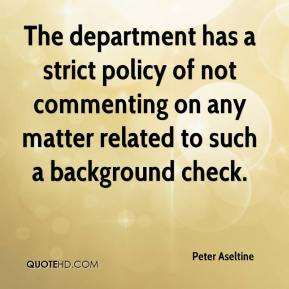 Peter Aseltine  - The department has a strict policy of not commenting on any matter related to such a background check.