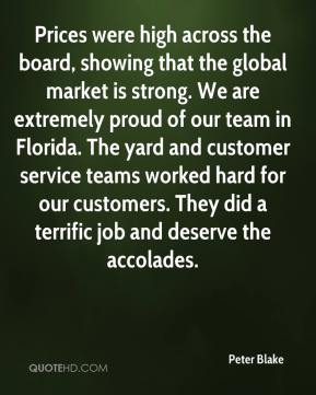 Peter Blake  - Prices were high across the board, showing that the global market is strong. We are extremely proud of our team in Florida. The yard and customer service teams worked hard for our customers. They did a terrific job and deserve the accolades.