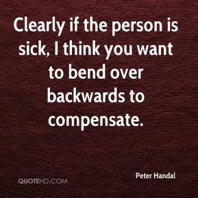Peter Handal  - Clearly if the person is sick, I think you want to bend over backwards to compensate.