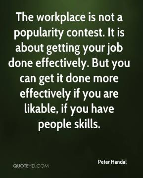Peter Handal  - The workplace is not a popularity contest. It is about getting your job done effectively. But you can get it done more effectively if you are likable, if you have people skills.