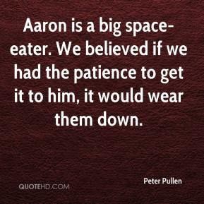 Peter Pullen  - Aaron is a big space-eater. We believed if we had the patience to get it to him, it would wear them down.