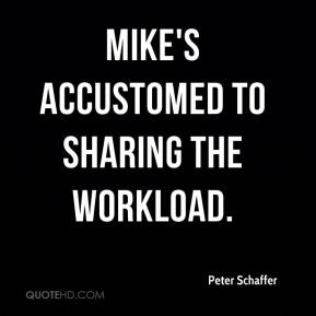 Peter Schaffer  - Mike's accustomed to sharing the workload.