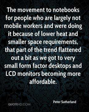 Peter Sutherland  - The movement to notebooks for people who are largely not mobile workers and were doing it because of lower heat and smaller space requirements, that part of the trend flattened out a bit as we got to very small form factor desktops and LCD monitors becoming more affordable.