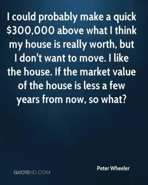 I could probably make a quick $300,000 above what I think my house is really worth, but I don't want to move. I like the house. If the market value of the house is less a few years from now, so what?