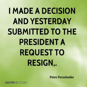 Petro Poroshenko  - I made a decision and yesterday submitted to the president a request to resign.