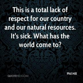 Phil Hill  - This is a total lack of respect for our country and our natural resources. It's sick. What has the world come to?