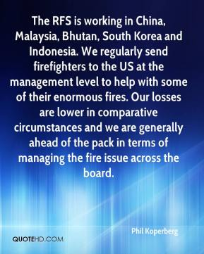 Phil Koperberg  - The RFS is working in China, Malaysia, Bhutan, South Korea and Indonesia. We regularly send firefighters to the US at the management level to help with some of their enormous fires. Our losses are lower in comparative circumstances and we are generally ahead of the pack in terms of managing the fire issue across the board.