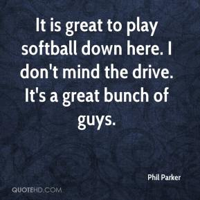 Phil Parker  - It is great to play softball down here. I don't mind the drive. It's a great bunch of guys.