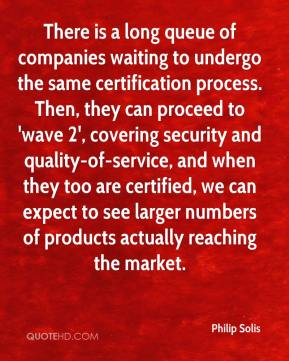 Philip Solis  - There is a long queue of companies waiting to undergo the same certification process. Then, they can proceed to 'wave 2', covering security and quality-of-service, and when they too are certified, we can expect to see larger numbers of products actually reaching the market.
