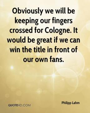 Philipp Lahm  - Obviously we will be keeping our fingers crossed for Cologne. It would be great if we can win the title in front of our own fans.