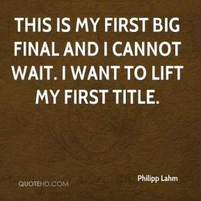 Philipp Lahm  - This is my first big final and I cannot wait. I want to lift my first title.