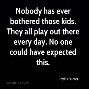 Phyllis Hunter  - Nobody has ever bothered those kids. They all play out there every day. No one could have expected this.
